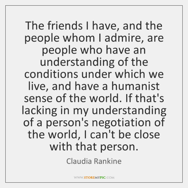 The friends I have, and the people whom I admire, are people ...