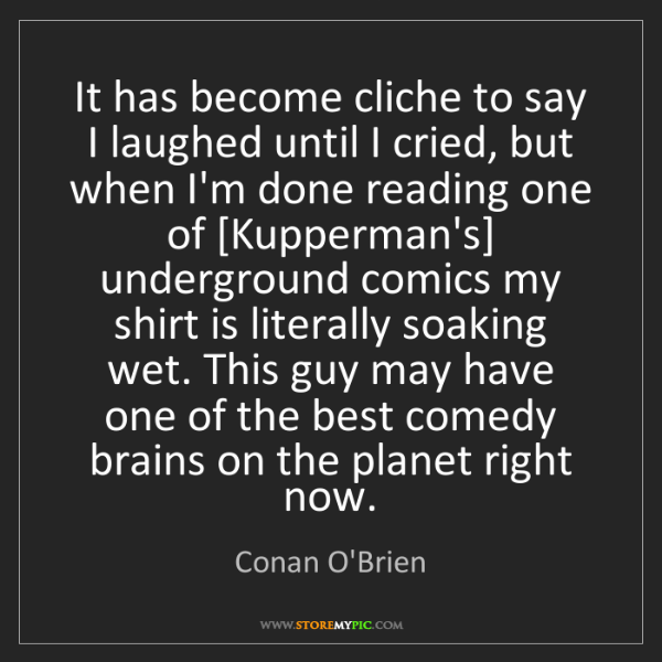 Conan O'Brien: It has become cliche to say I laughed until I cried,...
