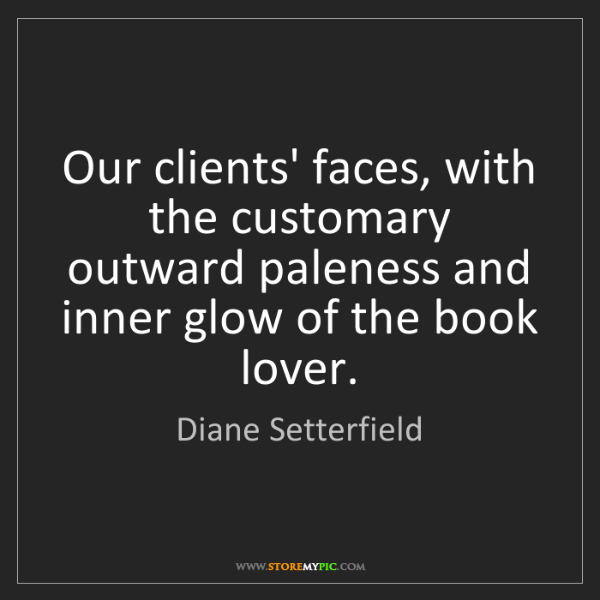 Diane Setterfield: Our clients' faces, with the customary outward paleness...