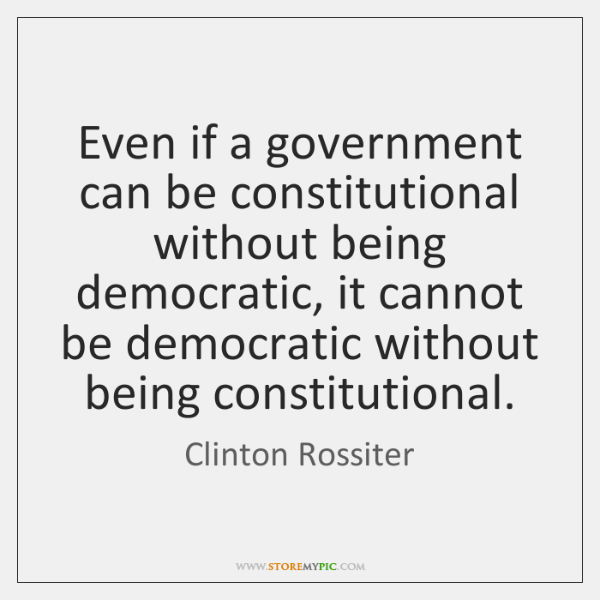 Even if a government can be constitutional without being democratic, it cannot ...