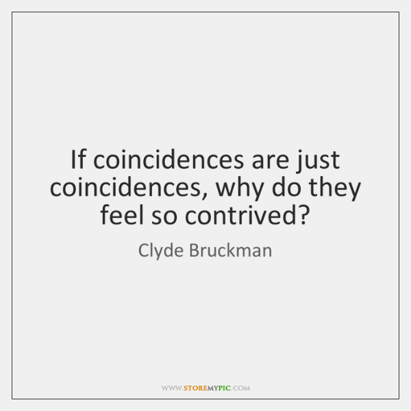 If coincidences are just coincidences, why do they feel so contrived?