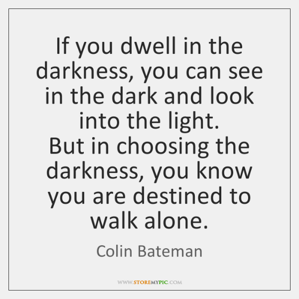 If you dwell in the darkness, you can see in the dark ...