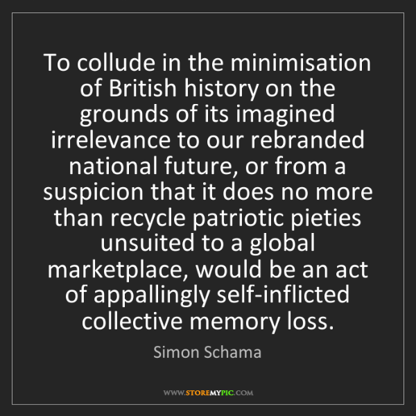 Simon Schama: To collude in the minimisation of British history on...