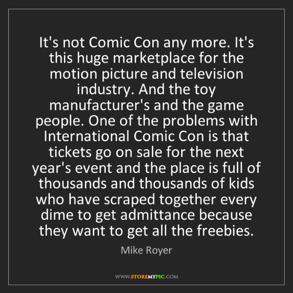 Mike Royer: It's not Comic Con any more. It's this huge marketplace...
