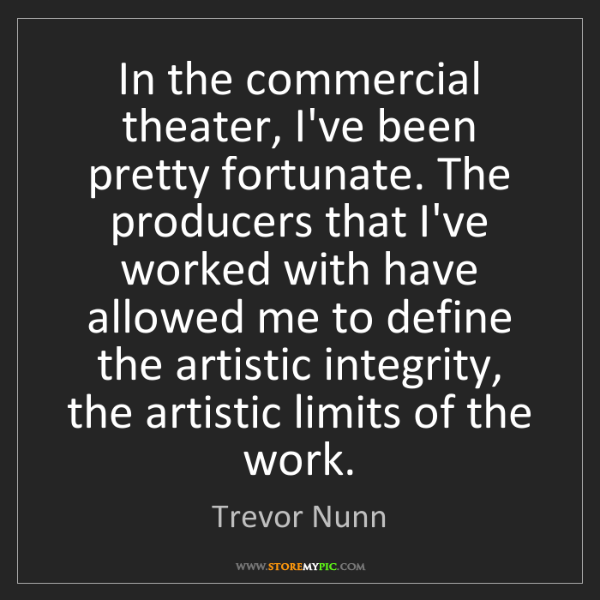 Trevor Nunn: In the commercial theater, I've been pretty fortunate....