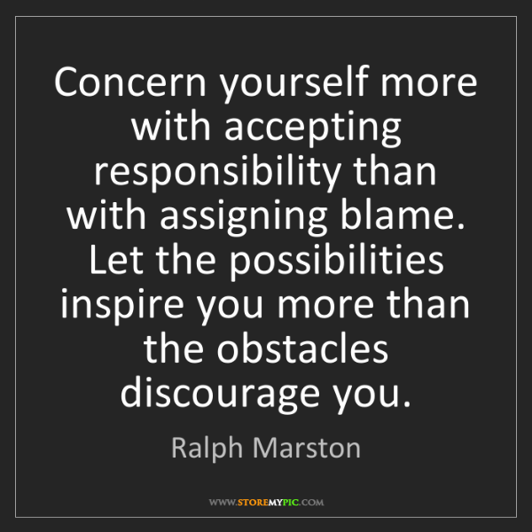 Ralph Marston: Concern yourself more with accepting responsibility than...