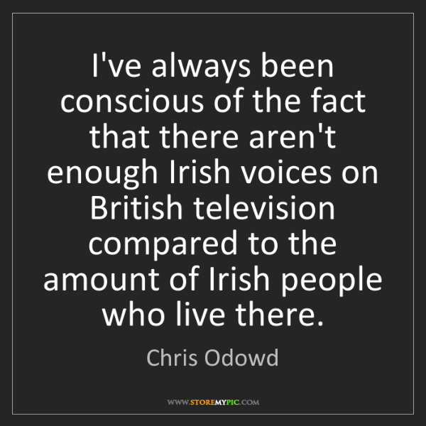 Chris Odowd: I've always been conscious of the fact that there aren't...