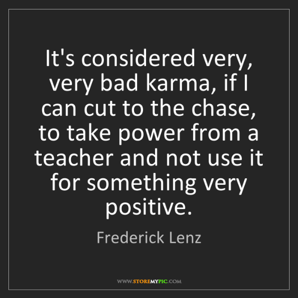 Frederick Lenz: It's considered very, very bad karma, if I can cut to...