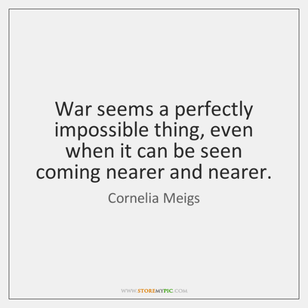War seems a perfectly impossible thing, even when it can be seen ...