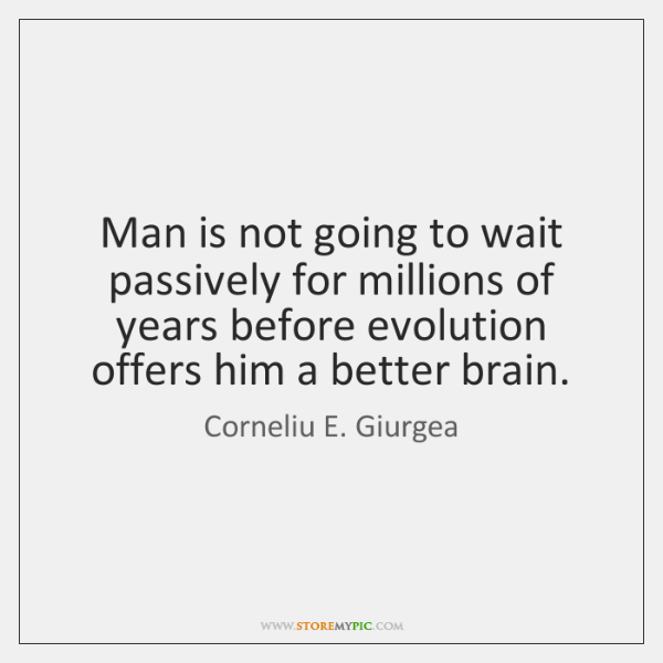 Man is not going to wait passively for millions of years before ...