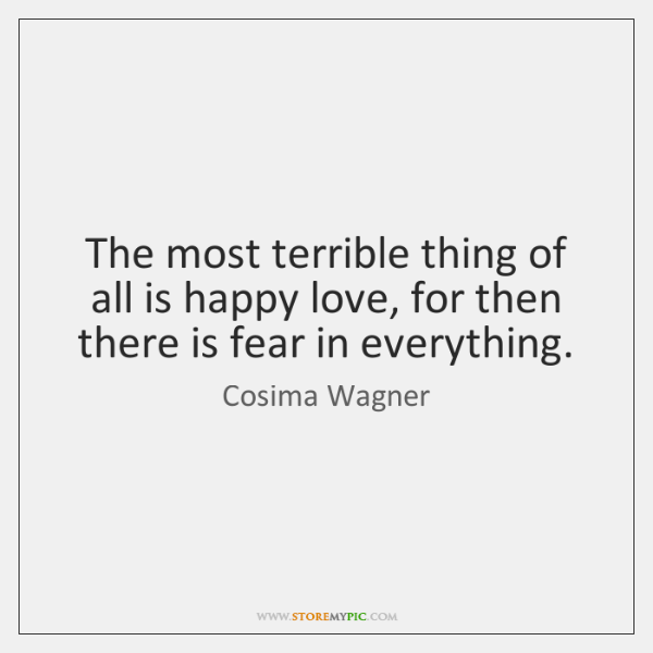 The most terrible thing of all is happy love, for then there ...