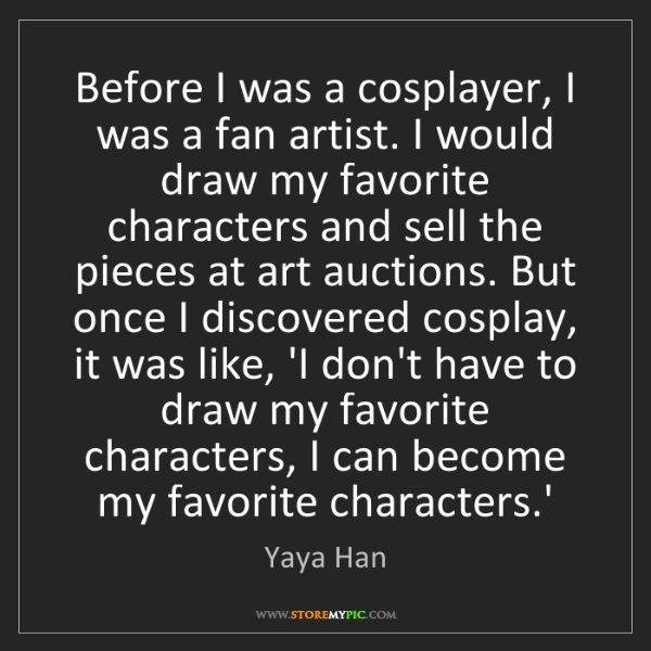 Yaya Han: Before I was a cosplayer, I was a fan artist. I would...