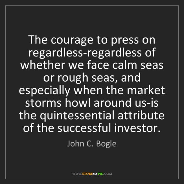 John C. Bogle: The courage to press on regardless-regardless of whether...