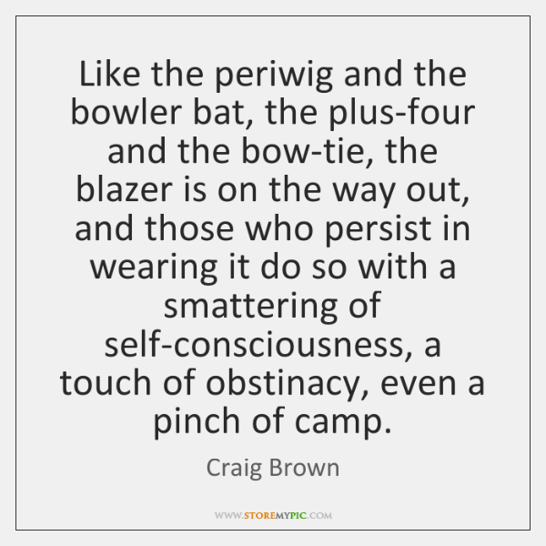 Like the periwig and the bowler bat, the plus-four and the bow-tie, ...
