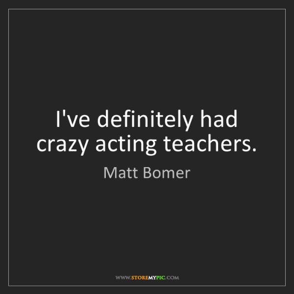 Matt Bomer: I've definitely had crazy acting teachers.