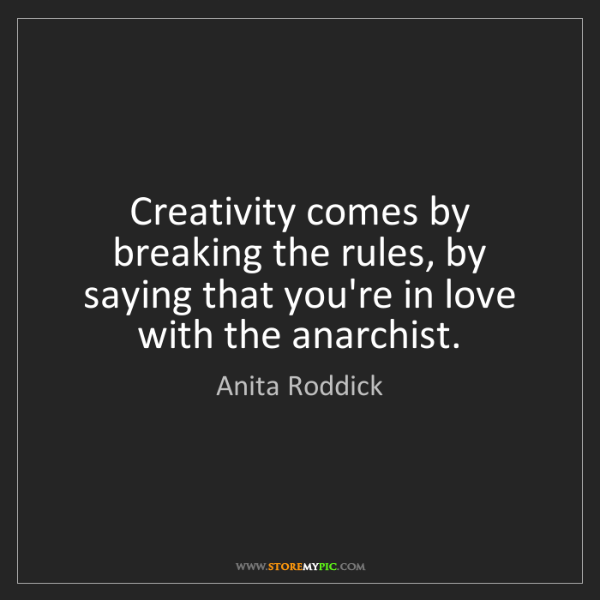 Anita Roddick: Creativity comes by breaking the rules, by saying that...