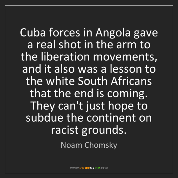 Noam Chomsky: Cuba forces in Angola gave a real shot in the arm to...
