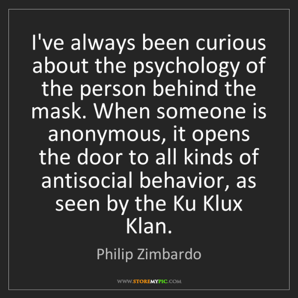 Philip Zimbardo: I've always been curious about the psychology of the...