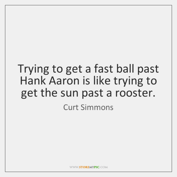 Trying to get a fast ball past Hank Aaron is like trying ...