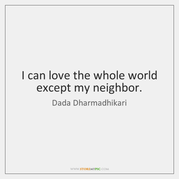 I can love the whole world except my neighbor.