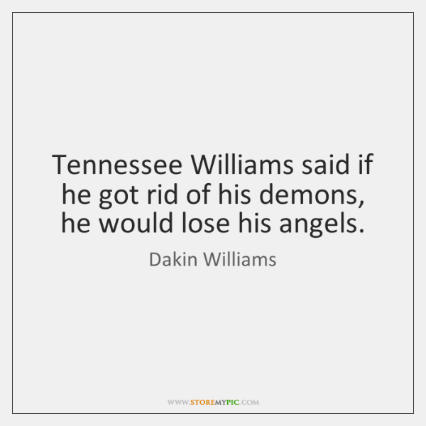 Tennessee Williams said if he got rid of his demons, he would ...