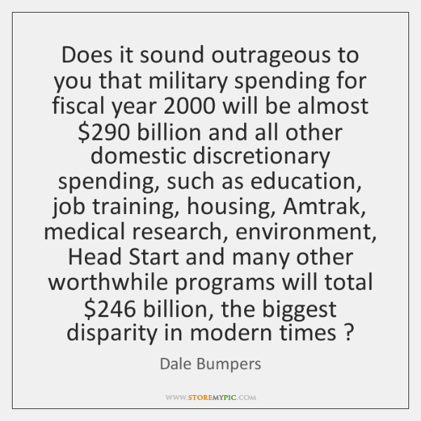 Does it sound outrageous to you that military spending for fiscal year 2000 ...