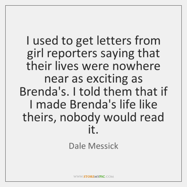 I used to get letters from girl reporters saying that their lives ...