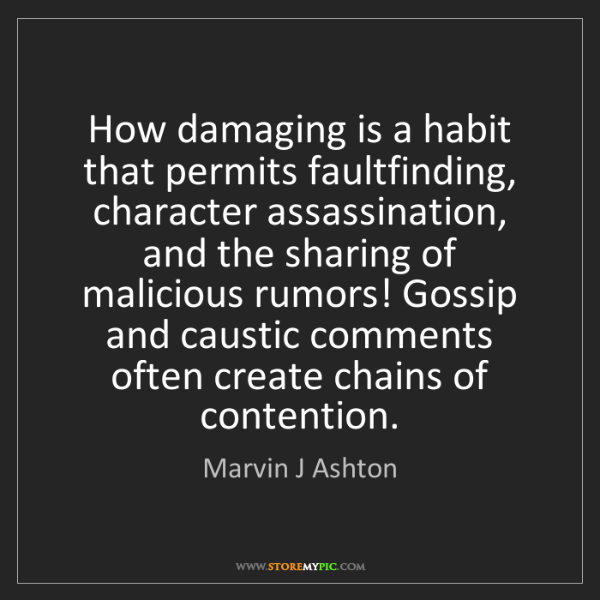 Marvin J Ashton: How damaging is a habit that permits faultfinding, character...