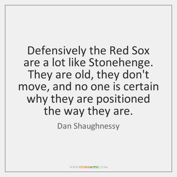 Defensively the Red Sox are a lot like Stonehenge. They are old, ...