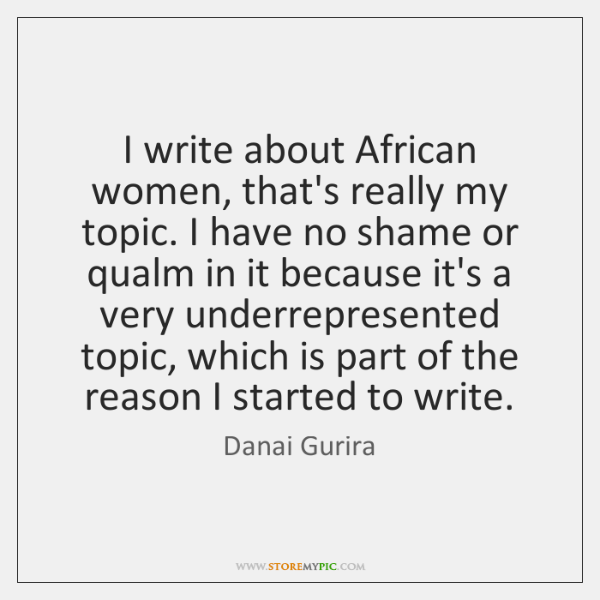 I write about African women, that's really my topic. I have no ...