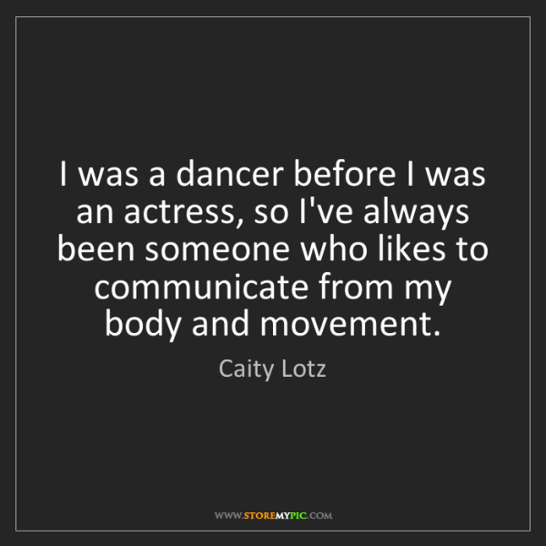 Caity Lotz: I was a dancer before I was an actress, so I've always...