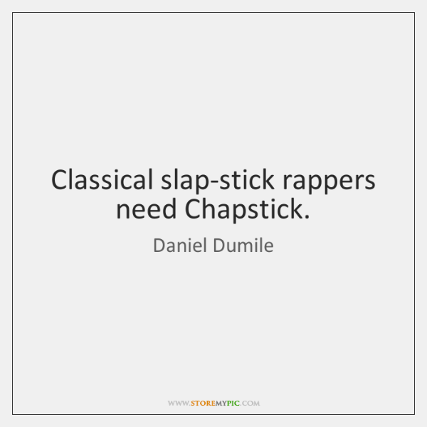 Classical slap-stick rappers need Chapstick.