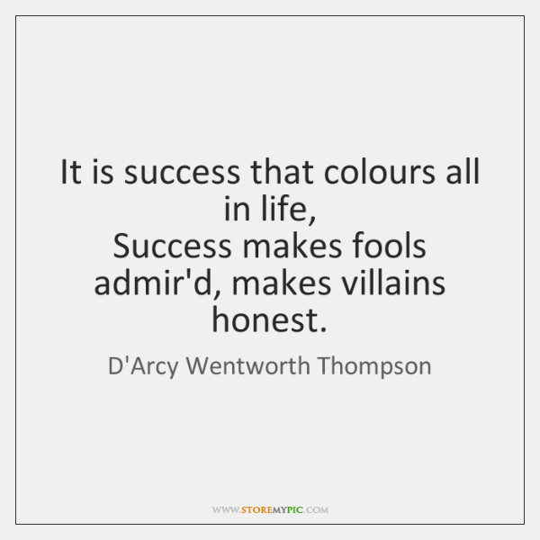 It is success that colours all in life,  Success makes fools admir'd, ...