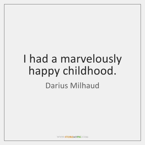 I had a marvelously happy childhood.
