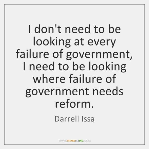 I don't need to be looking at every failure of government, I ...