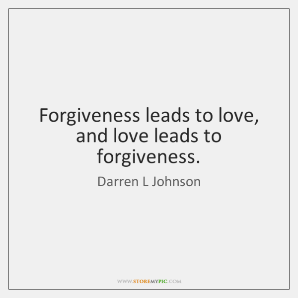 Forgiveness Leads To Love, And Love Leads To Forgiveness.