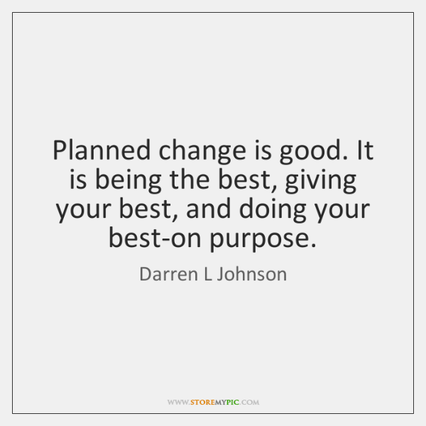 Planned change is good. It is being the best, giving your best, ...