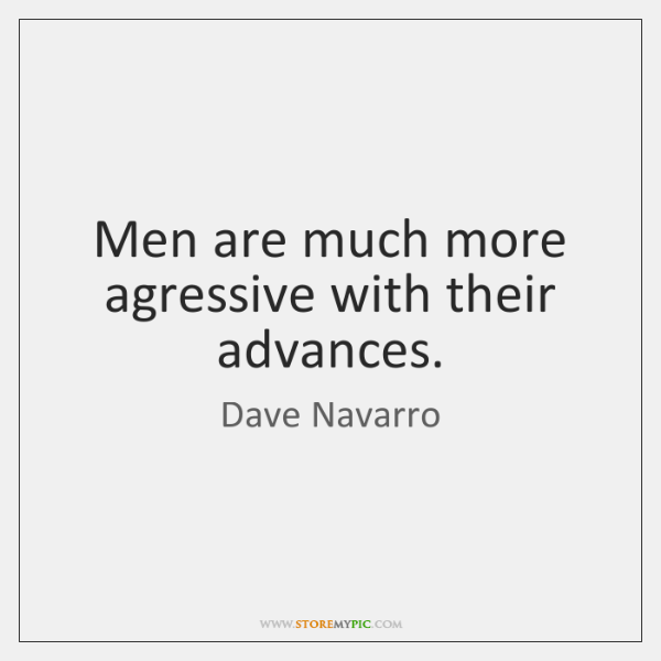 Men are much more agressive with their advances.