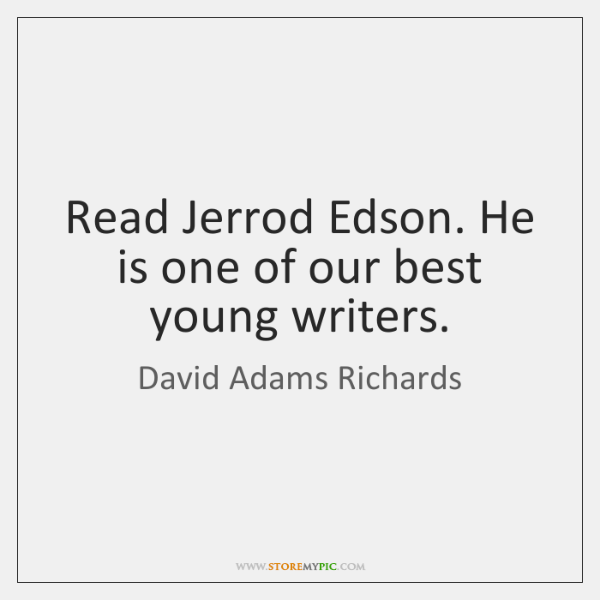 Read Jerrod Edson. He is one of our best young writers.
