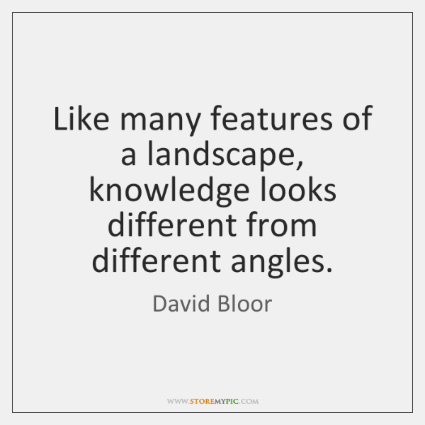 Like many features of a landscape, knowledge looks different from different angles.