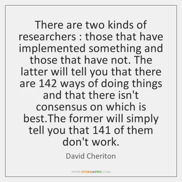 There are two kinds of researchers : those that have implemented something and ...