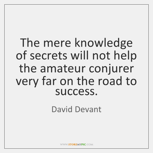 The mere knowledge of secrets will not help the amateur conjurer very ...