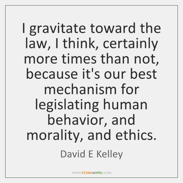I gravitate toward the law, I think, certainly more times than not, ...