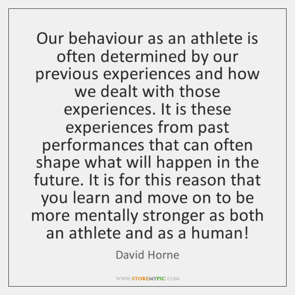 Our behaviour as an athlete is often determined by our previous experiences ...