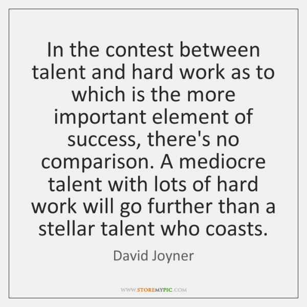 In the contest between talent and hard work as to which is ...
