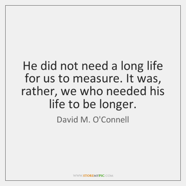 He did not need a long life for us to measure. It ...
