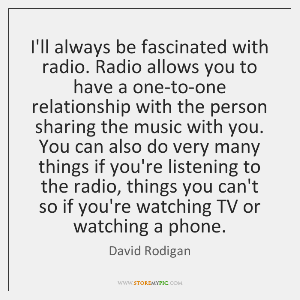 I'll always be fascinated with radio. Radio allows you to have a ...