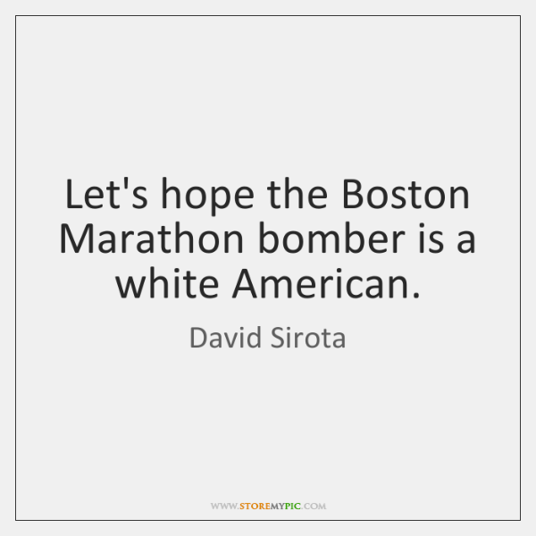 Let's hope the Boston Marathon bomber is a white American.
