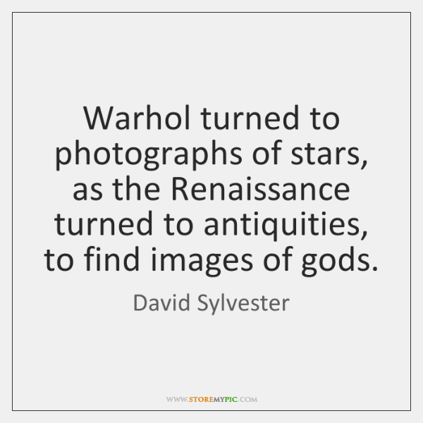 Warhol turned to photographs of stars, as the Renaissance turned to antiquities, ...