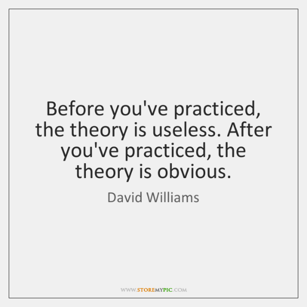 Before you've practiced, the theory is useless. After you've practiced, the theory ...